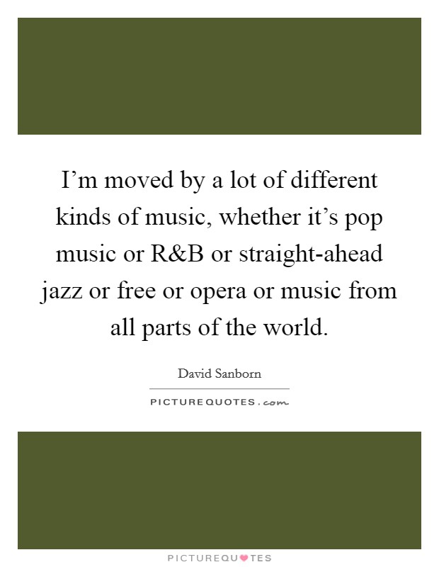 I'm moved by a lot of different kinds of music, whether it's pop music or R Picture Quote #1