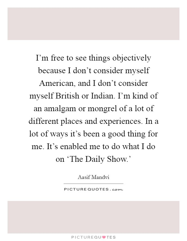 I'm free to see things objectively because I don't consider myself American, and I don't consider myself British or Indian. I'm kind of an amalgam or mongrel of a lot of different places and experiences. In a lot of ways it's been a good thing for me. It's enabled me to do what I do on 'The Daily Show.' Picture Quote #1