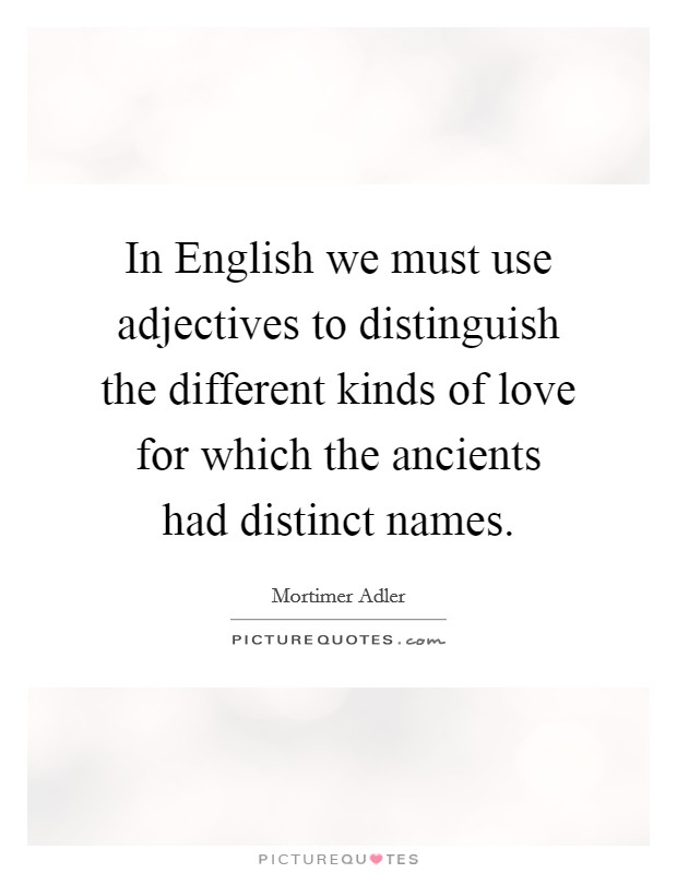 In English we must use adjectives to distinguish the different kinds of love for which the ancients had distinct names Picture Quote #1