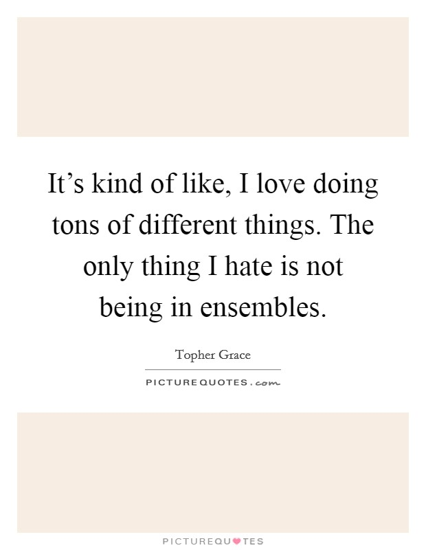 It's kind of like, I love doing tons of different things. The only thing I hate is not being in ensembles Picture Quote #1