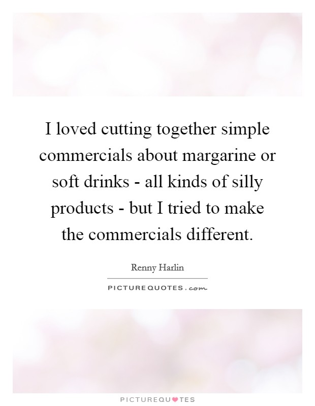 I loved cutting together simple commercials about margarine or soft drinks - all kinds of silly products - but I tried to make the commercials different. Picture Quote #1