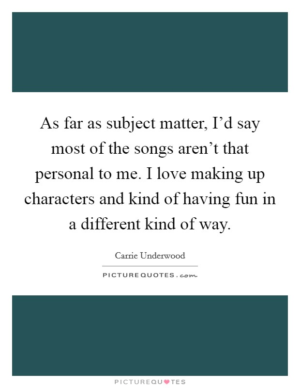 As far as subject matter, I'd say most of the songs aren't that personal to me. I love making up characters and kind of having fun in a different kind of way Picture Quote #1