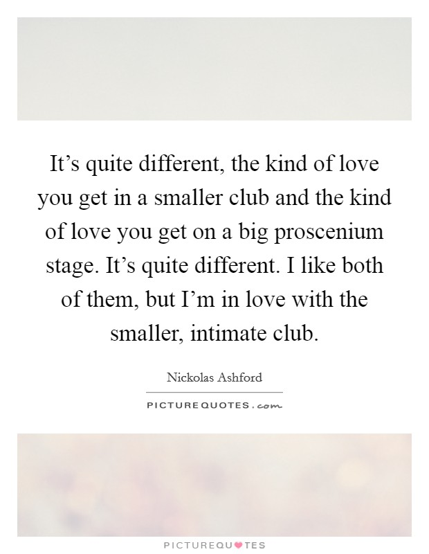 It's quite different, the kind of love you get in a smaller club and the kind of love you get on a big proscenium stage. It's quite different. I like both of them, but I'm in love with the smaller, intimate club Picture Quote #1