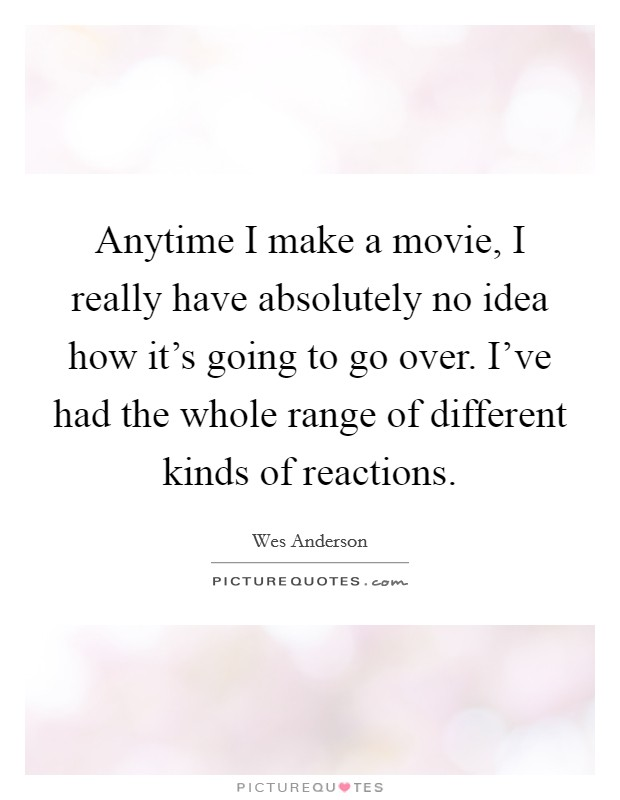 Anytime I make a movie, I really have absolutely no idea how it's going to go over. I've had the whole range of different kinds of reactions. Picture Quote #1