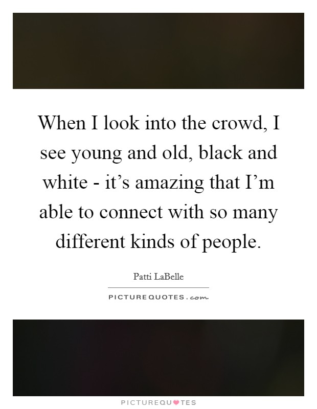 When I look into the crowd, I see young and old, black and white - it's amazing that I'm able to connect with so many different kinds of people. Picture Quote #1