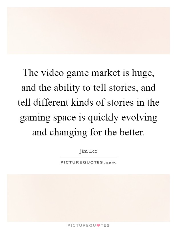 The video game market is huge, and the ability to tell stories, and tell different kinds of stories in the gaming space is quickly evolving and changing for the better Picture Quote #1