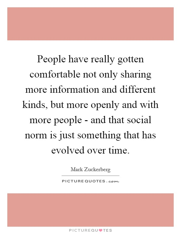 People have really gotten comfortable not only sharing more information and different kinds, but more openly and with more people - and that social norm is just something that has evolved over time. Picture Quote #1
