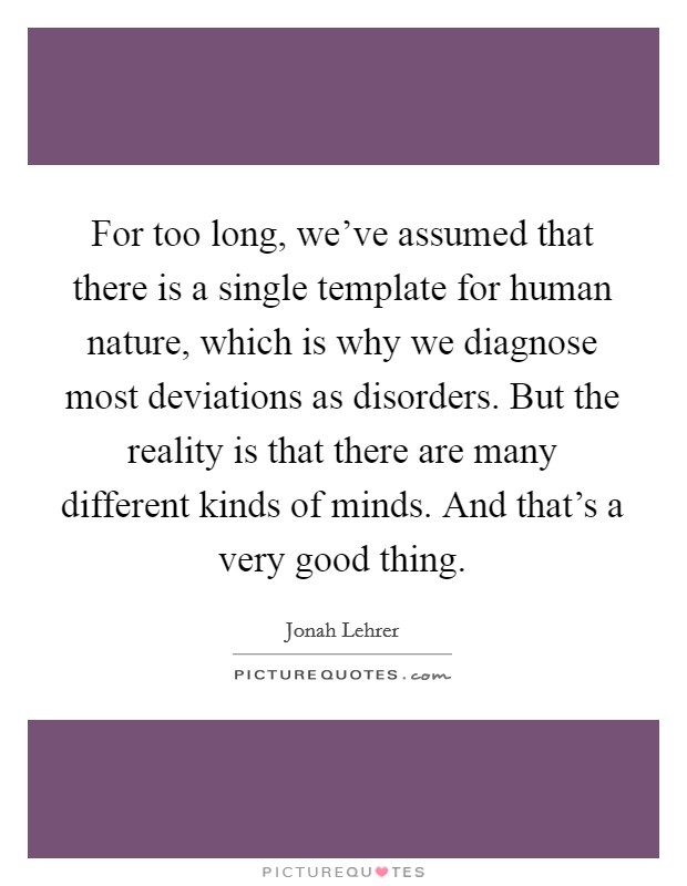 For too long, we've assumed that there is a single template for human nature, which is why we diagnose most deviations as disorders. But the reality is that there are many different kinds of minds. And that's a very good thing. Picture Quote #1