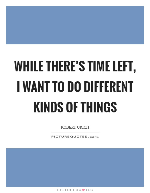 While there's time left, I want to do different kinds of things Picture Quote #1