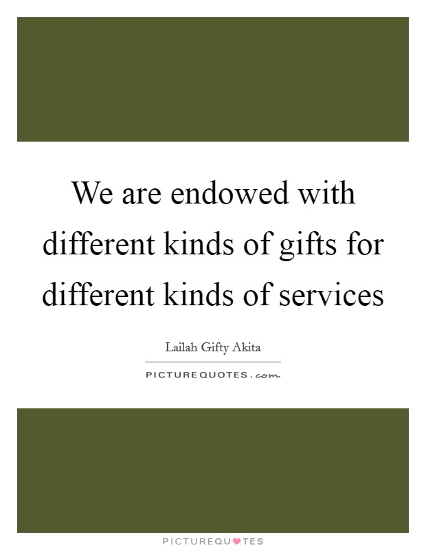 We are endowed with different kinds of gifts for different kinds of services Picture Quote #1