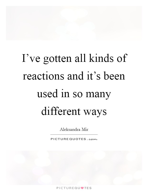 I've gotten all kinds of reactions and it's been used in so many different ways Picture Quote #1