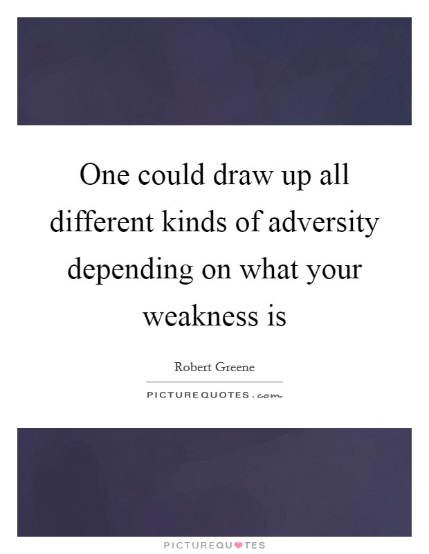 One could draw up all different kinds of adversity depending on what your weakness is Picture Quote #1