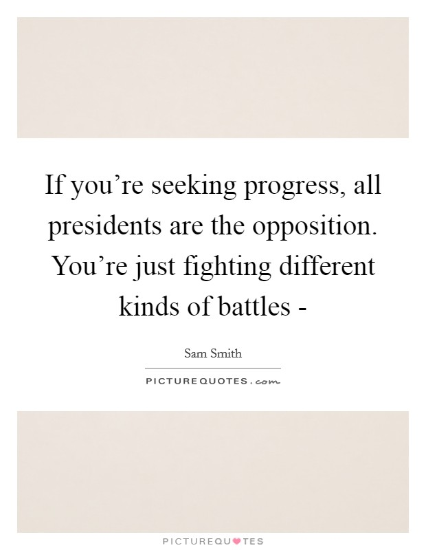 If you're seeking progress, all presidents are the opposition. You're just fighting different kinds of battles - Picture Quote #1