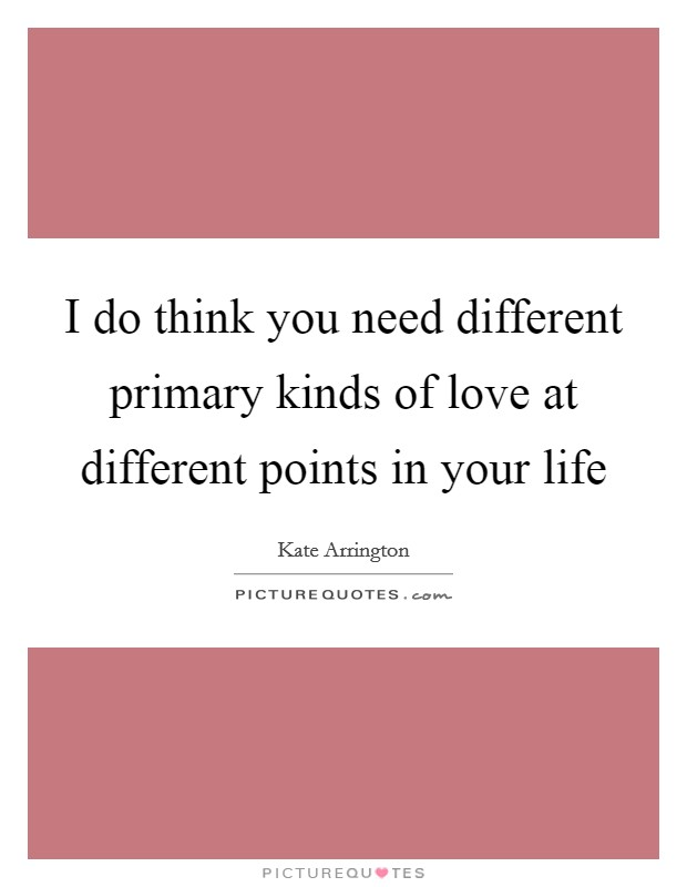 I do think you need different primary kinds of love at different points in your life Picture Quote #1