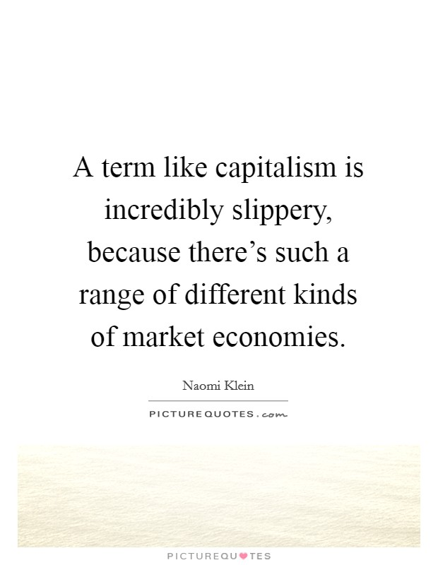 A term like capitalism is incredibly slippery, because there's such a range of different kinds of market economies Picture Quote #1