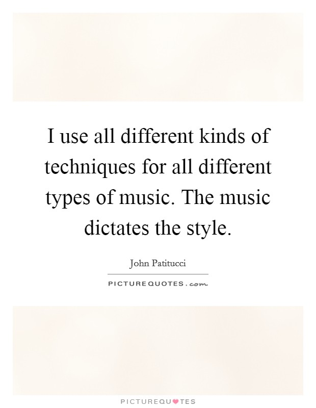 I use all different kinds of techniques for all different types of music. The music dictates the style Picture Quote #1