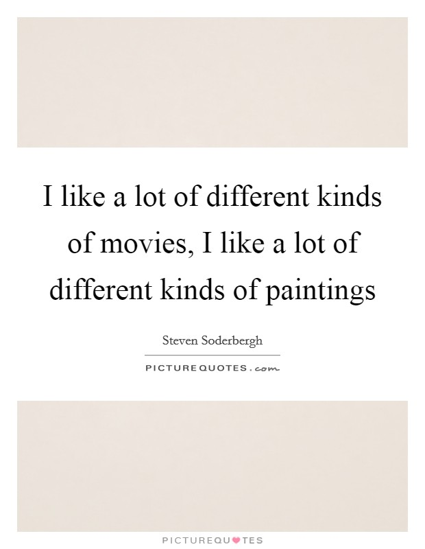 I like a lot of different kinds of movies, I like a lot of different kinds of paintings Picture Quote #1