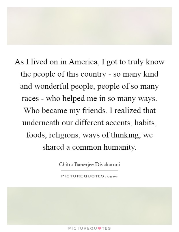 As I lived on in America, I got to truly know the people of this country - so many kind and wonderful people, people of so many races - who helped me in so many ways. Who became my friends. I realized that underneath our different accents, habits, foods, religions, ways of thinking, we shared a common humanity Picture Quote #1