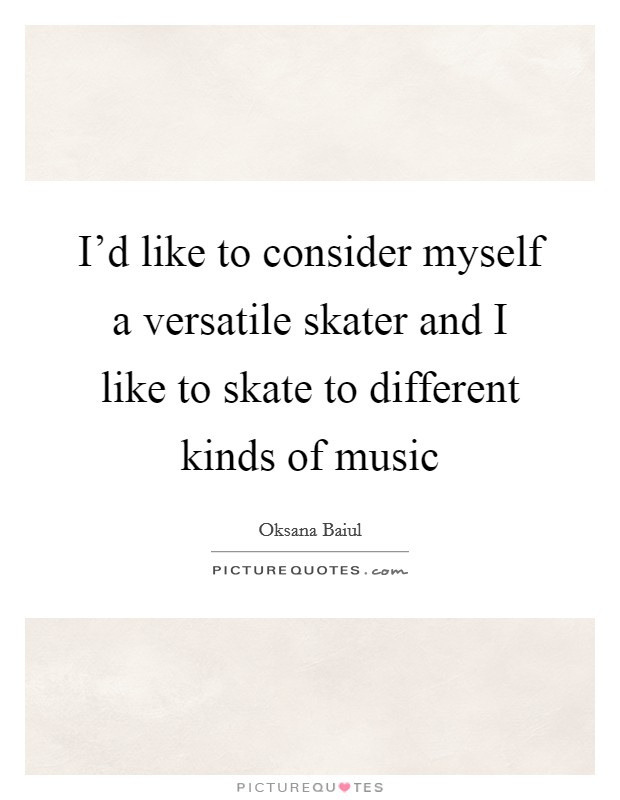 I'd like to consider myself a versatile skater and I like to skate to different kinds of music Picture Quote #1