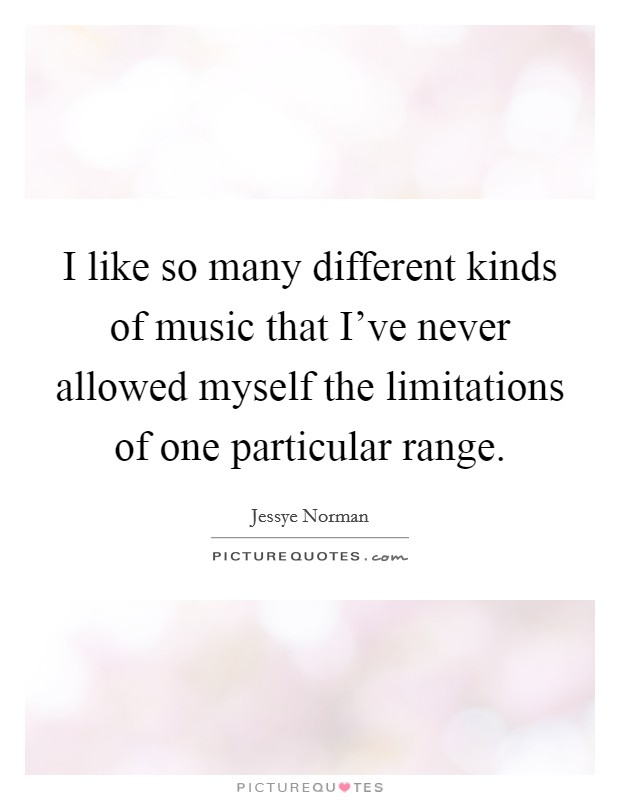 I like so many different kinds of music that I've never allowed myself the limitations of one particular range Picture Quote #1