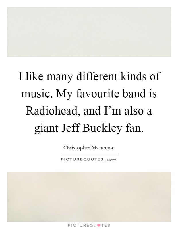 I like many different kinds of music. My favourite band is Radiohead, and I'm also a giant Jeff Buckley fan Picture Quote #1