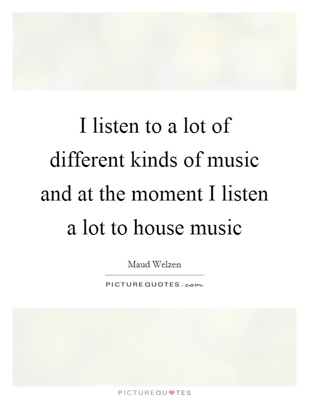 Different kinds of music quotes sayings different for Listen to house music