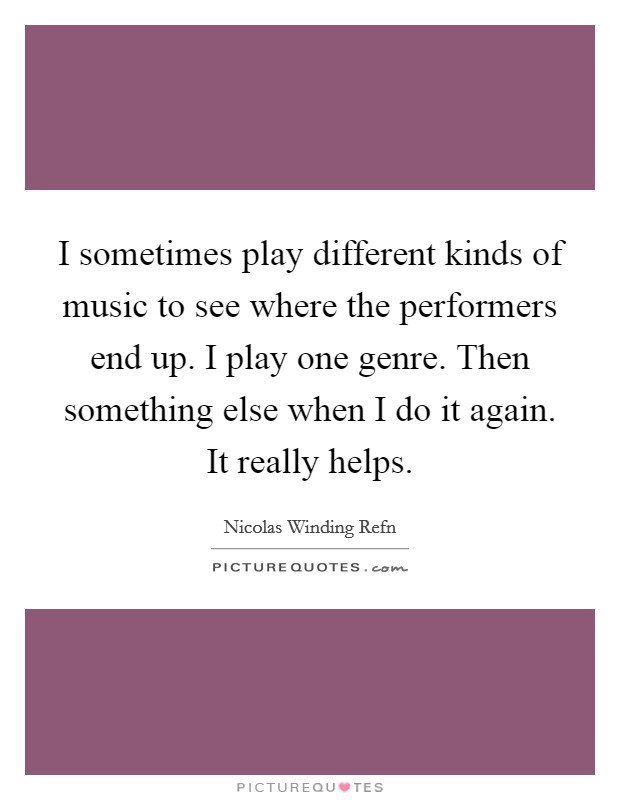 I sometimes play different kinds of music to see where the performers end up. I play one genre. Then something else when I do it again. It really helps Picture Quote #1