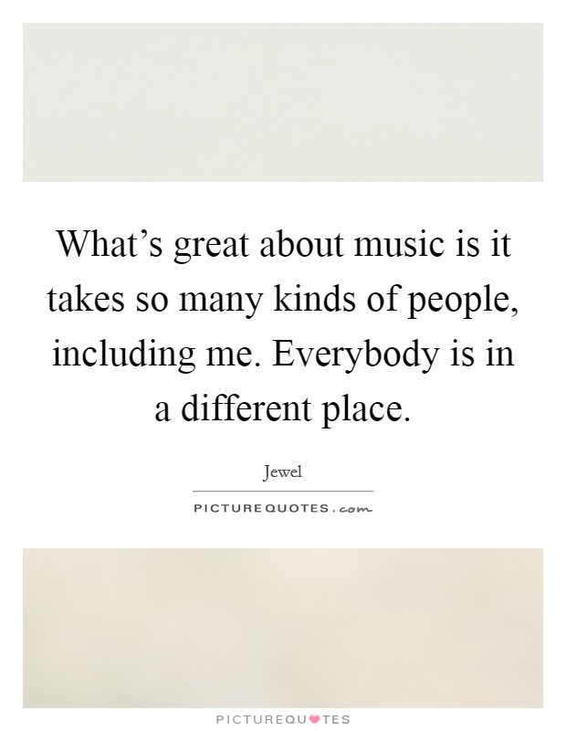 What's great about music is it takes so many kinds of people, including me. Everybody is in a different place Picture Quote #1