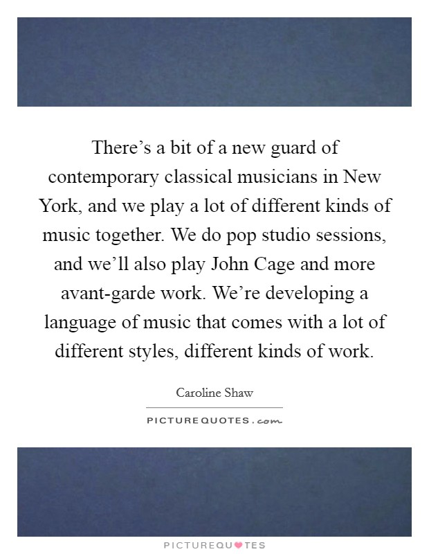 There's a bit of a new guard of contemporary classical musicians in New York, and we play a lot of different kinds of music together. We do pop studio sessions, and we'll also play John Cage and more avant-garde work. We're developing a language of music that comes with a lot of different styles, different kinds of work Picture Quote #1