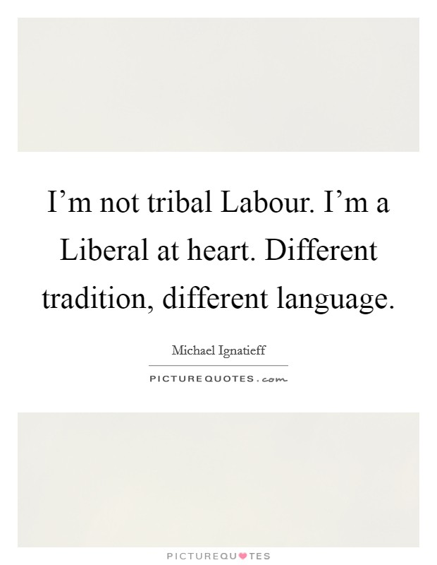 I'm not tribal Labour. I'm a Liberal at heart. Different tradition, different language Picture Quote #1
