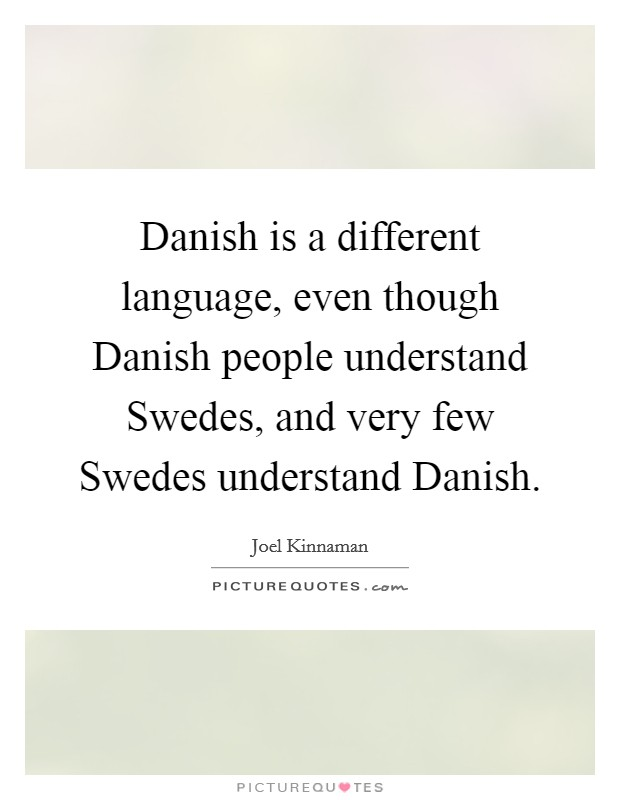 Danish is a different language, even though Danish people understand Swedes, and very few Swedes understand Danish Picture Quote #1