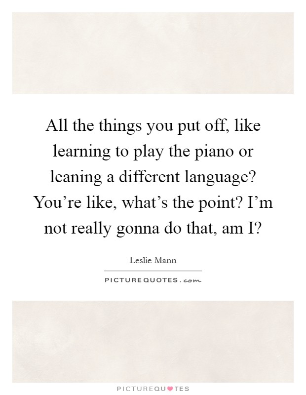 All the things you put off, like learning to play the piano or leaning a different language? You're like, what's the point? I'm not really gonna do that, am I? Picture Quote #1