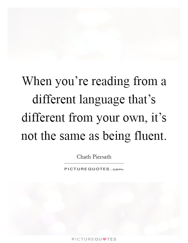 When you're reading from a different language that's different from your own, it's not the same as being fluent Picture Quote #1