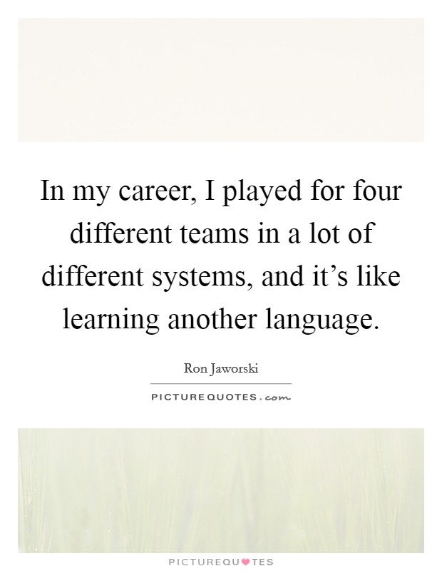 In my career, I played for four different teams in a lot of different systems, and it's like learning another language Picture Quote #1