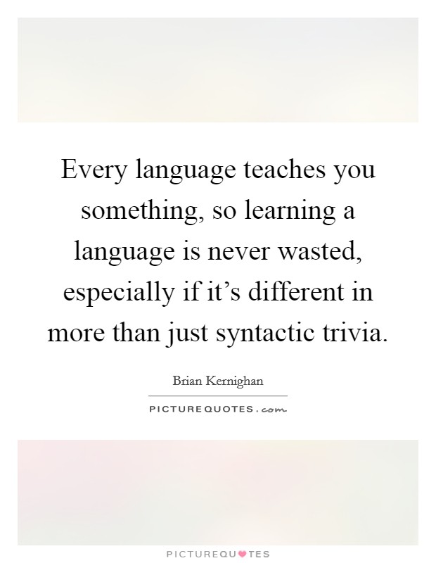 Every language teaches you something, so learning a language is never wasted, especially if it's different in more than just syntactic trivia. Picture Quote #1