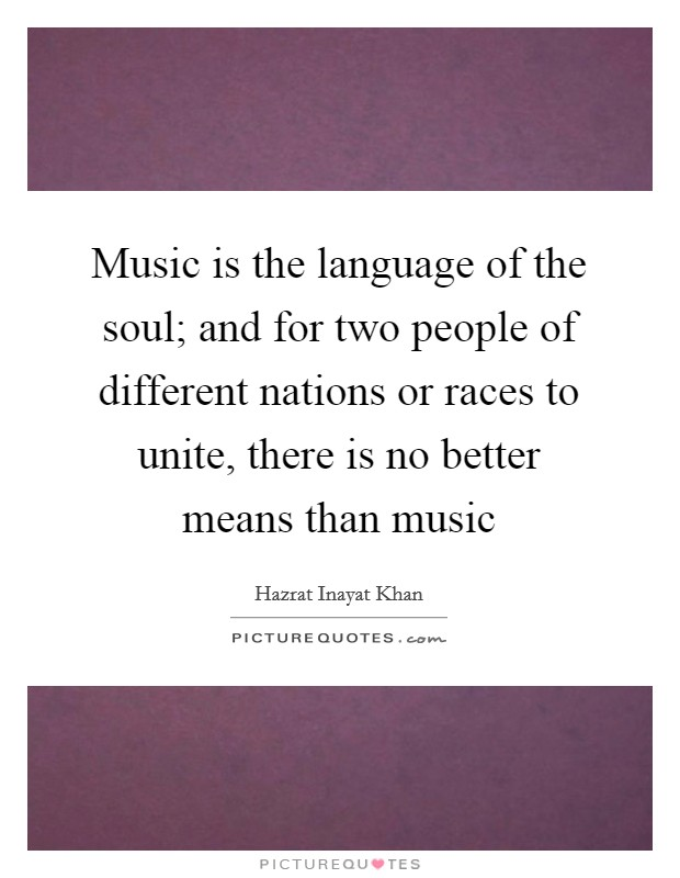 Music is the language of the soul; and for two people of different nations or races to unite, there is no better means than music Picture Quote #1