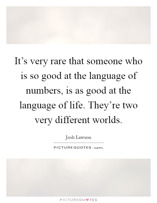 It's very rare that someone who is so good at the language of numbers, is as good at the language of life. They're two very different worlds Picture Quote #1