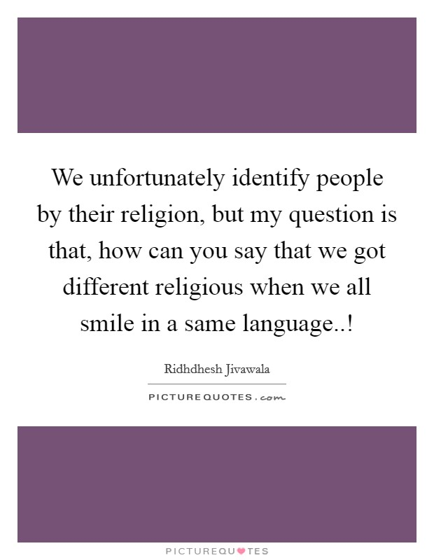 We unfortunately identify people by their religion, but my question is that, how can you say that we got different religious when we all smile in a same language..! Picture Quote #1