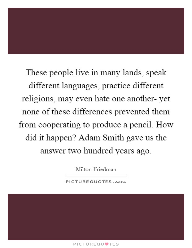 These people live in many lands, speak different languages, practice different religions, may even hate one another- yet none of these differences prevented them from cooperating to produce a pencil. How did it happen? Adam Smith gave us the answer two hundred years ago Picture Quote #1