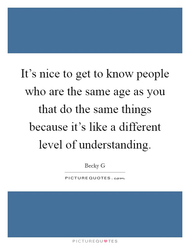 It's nice to get to know people who are the same age as you that do the same things because it's like a different level of understanding Picture Quote #1