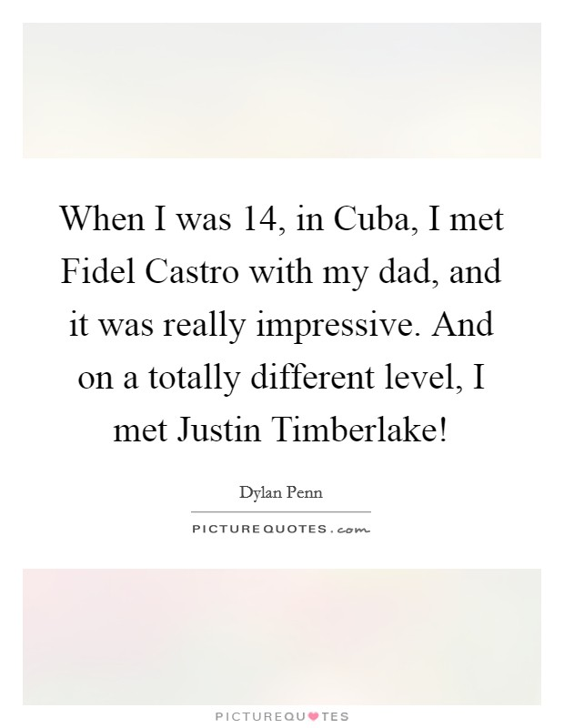 When I was 14, in Cuba, I met Fidel Castro with my dad, and it was really impressive. And on a totally different level, I met Justin Timberlake! Picture Quote #1