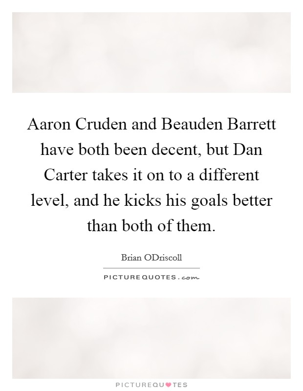 Aaron Cruden and Beauden Barrett have both been decent, but Dan Carter takes it on to a different level, and he kicks his goals better than both of them Picture Quote #1
