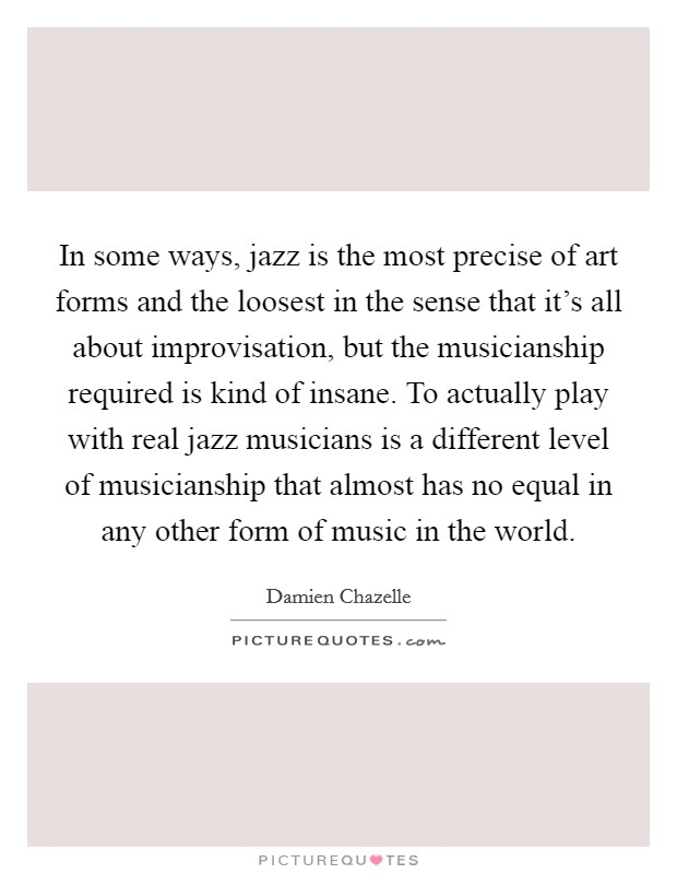 In some ways, jazz is the most precise of art forms and the loosest in the sense that it's all about improvisation, but the musicianship required is kind of insane. To actually play with real jazz musicians is a different level of musicianship that almost has no equal in any other form of music in the world Picture Quote #1