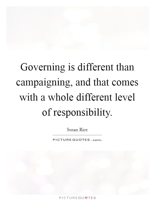 Governing is different than campaigning, and that comes with a whole different level of responsibility Picture Quote #1