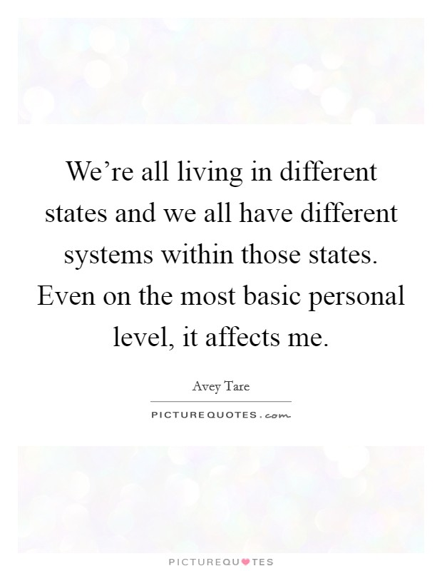 We're all living in different states and we all have different systems within those states. Even on the most basic personal level, it affects me Picture Quote #1