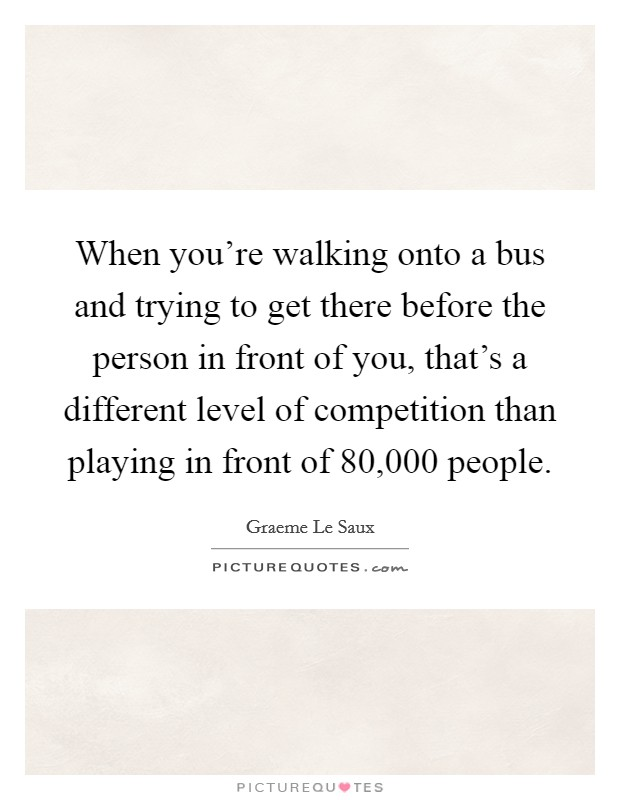 When you're walking onto a bus and trying to get there before the person in front of you, that's a different level of competition than playing in front of 80,000 people. Picture Quote #1