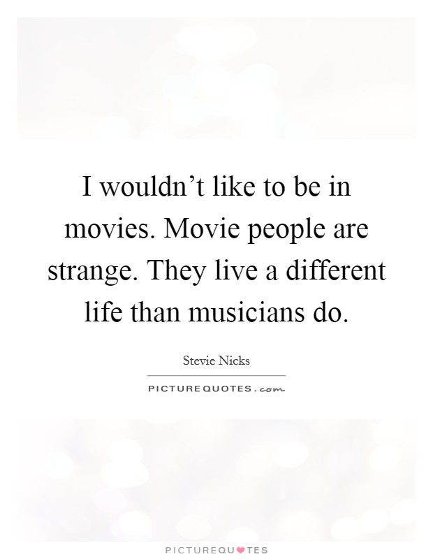 I wouldn't like to be in movies. Movie people are strange. They live a different life than musicians do Picture Quote #1