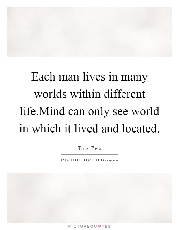 Each man lives in many worlds within different life.Mind can only see world in which it lived and located. Picture Quote #1