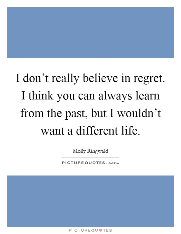 I don't really believe in regret. I think you can always learn from the past, but I wouldn't want a different life Picture Quote #1