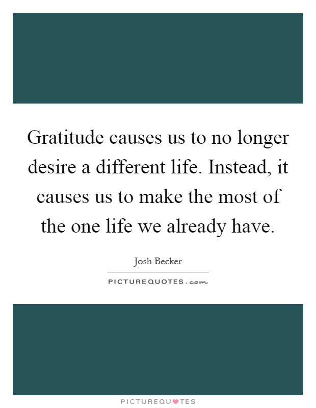 Gratitude causes us to no longer desire a different life. Instead, it causes us to make the most of the one life we already have Picture Quote #1
